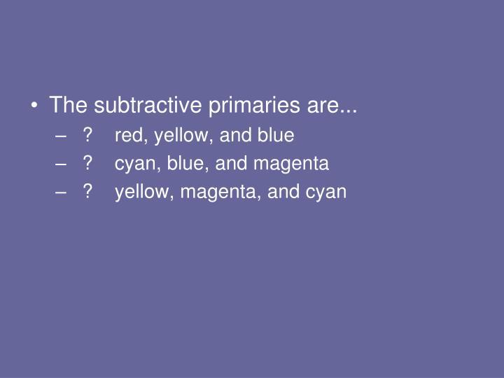 The subtractive primaries are...