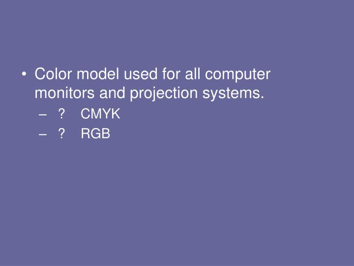 Color model used for all computer monitors and projection systems.