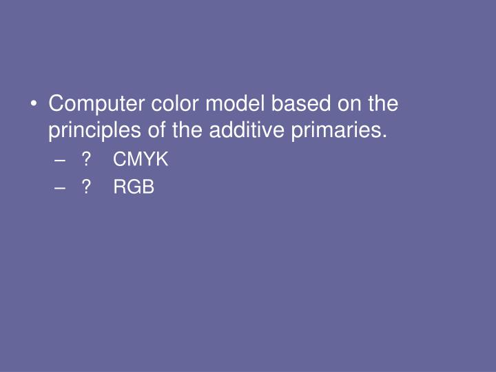 Computer color model based on the principles of the additive primaries.