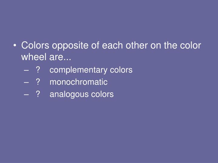 Colors opposite of each other on the color wheel are...