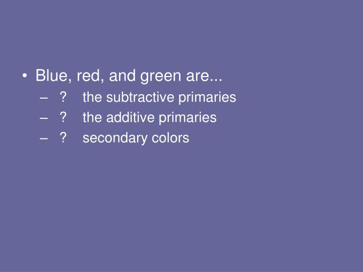 Blue, red, and green are...