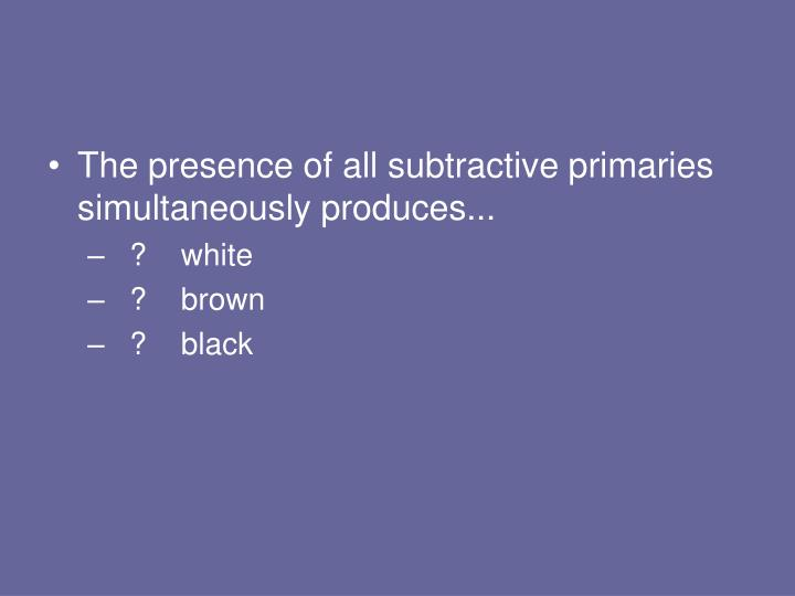The presence of all subtractive primaries simultaneously produces...