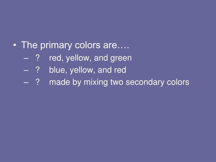 The primary colors are….