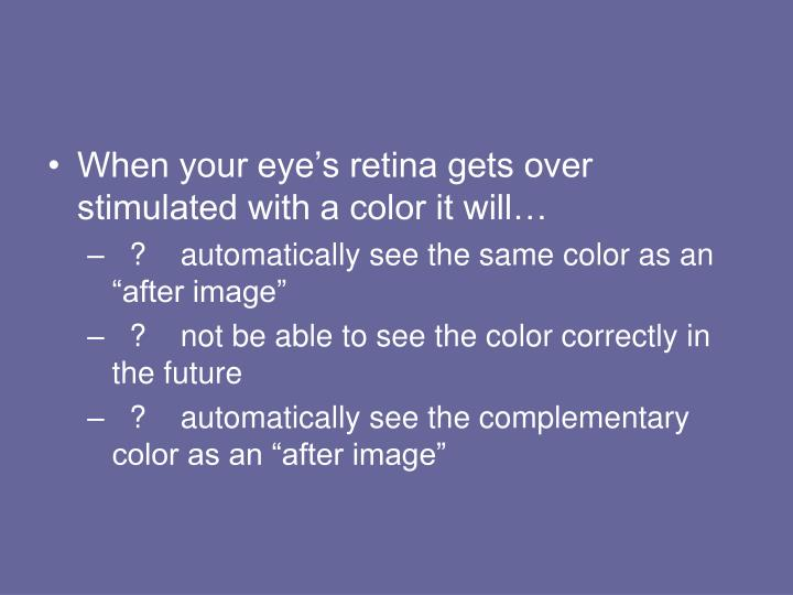 When your eye's retina gets over stimulated with a color it will…