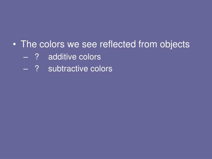 The colors we see reflected from objects