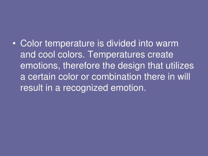 Color temperature is divided into warm and cool colors. Temperatures create emotions, therefore the design that utilizes a certain color or combination there in will result in a recognized emotion.