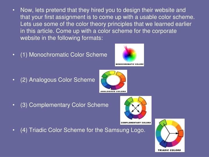 Now, lets pretend that they hired you to design their website and that your first assignment is to come up with a usable color scheme. Lets use some of the color theory principles that we learned earlier in this article. Come up with a color scheme for the corporate website in the following formats:
