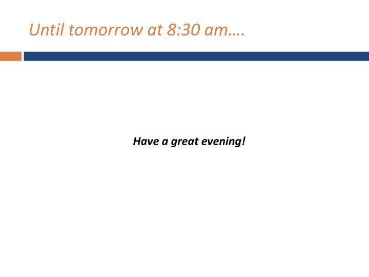 Until tomorrow at 8:30 am….