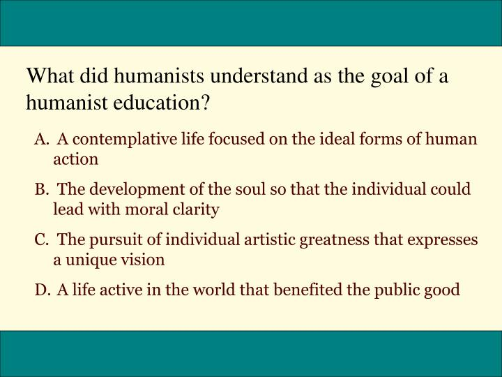 What did humanists understand as the goal of a humanist education?