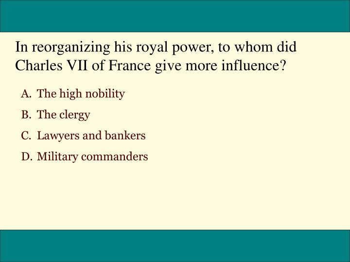 In reorganizing his royal power, to whom did Charles VII of France give more influence?