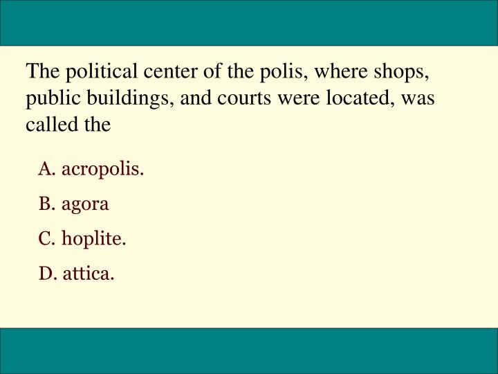 The political center of the polis, where shops, public buildings, and courts were located, was called the