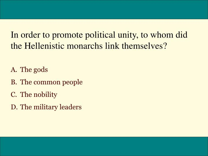 In order to promote political unity, to whom did the Hellenistic monarchs link themselves?