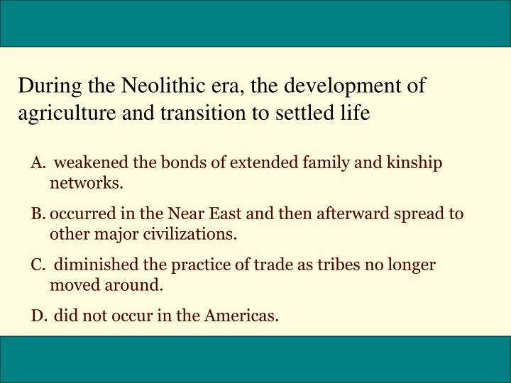 During the Neolithic era, the development of agriculture and transition to settled life