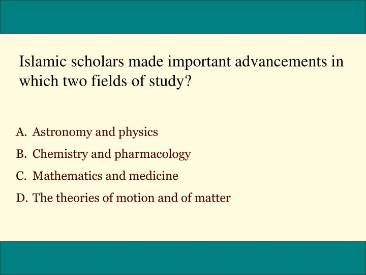 Islamic scholars made important advancements in which two fields of study?