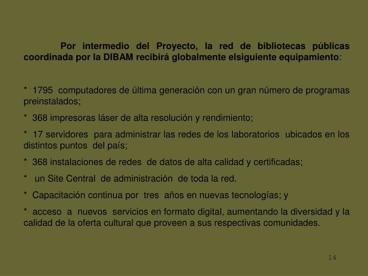 Por intermedio del Proyecto, la red de bibliotecas públicas coordinada por la DIBAM recibirá globalmente elsiguiente equipamiento
