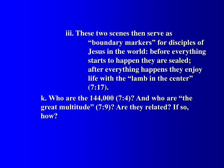 "iii. These two scenes then serve as 					""boundary markers"" for disciples of 			Jesus in the world: before everything 			starts to happen they are sealed; 			   	after everything happens they enjoy 			life with the ""lamb in the center"" 				(7:17)."