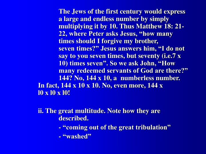"The Jews of the first century would express 		a large and endless number by simply 			multiplying it by 10. Thus Matthew 18: 21-		22, where Peter asks Jesus, ""how many 			times should I forgive my brother, 				seven times?"" Jesus answers him, ""I do not 		say to you seven times, but seventy (i.e.7 x 		10) times seven"". So we ask John, ""How 			many redeemed servants of God are there?"" 		144? No, 144 x 10, a 	numberless number. 		In fact, 144 x 10 x 10. No, even more, 144 x 		l0 x l0 x l0!"