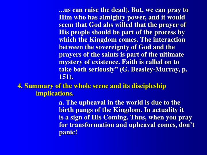 "...us can raise the dead). But, we can pray to 		Him who has almighty power, and it would 		seem that God ahs willed that the prayer of 		His people should be part of the process by 		which the Kingdom comes. The interaction 		between the sovereignty of God and the 			prayers of the saints is part of the ultimate 		mystery of existence. Faith is called on to 			take both seriously"" (G. Beasley-Murray, p. 		151)."