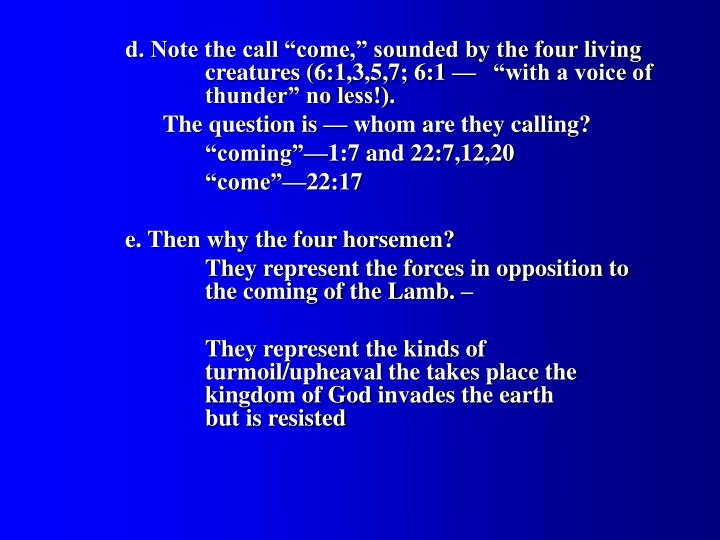 "d. Note the call ""come,"" sounded by the four living 		creatures (6:1,3,5,7; 6:1 — 	""with a voice of 		thunder"" no less!)."