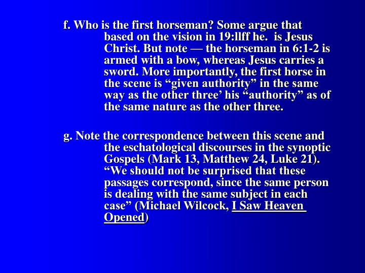 "f. Who is the first horseman? Some argue that 			based on the vision in 19:llff he.  is Jesus 			Christ. But note — the horseman in 6:1-2 is 		armed with a bow, whereas Jesus carries a 		sword. More importantly, the first horse in 		the scene is ""given authority"" in the same 			way as the other three' his ""authority"" as of 		the same nature as the other three."