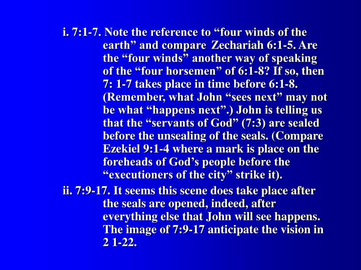 "i. 7:1-7. Note the reference to ""four winds of the 			earth"" and compare 	Zechariah 6:1-5. Are 		the ""four winds"" another way of speaking 		of the ""four horsemen"" of 6:1-8? If so, then 		7: 1-7 takes place in time before 6:1-8. 			(Remember, what John ""sees next"" may not 		be what ""happens next"".) John is telling us 		that the ""servants of God"" (7:3) are sealed 		before the unsealing of the seals. (Compare 		Ezekiel 9:1-4 where a mark is place on the 		foreheads of God's people before the 			""executioners of the city"" strike it)."