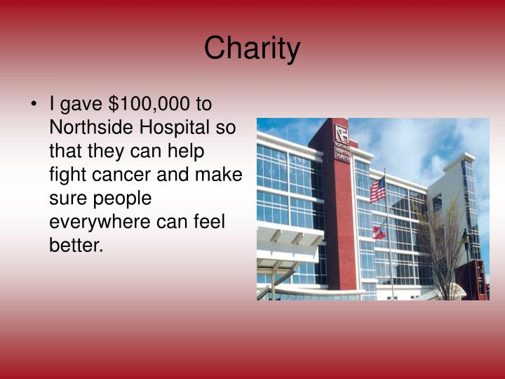 I gave $100,000 to Northside Hospital so that they can help fight cancer and make sure people everywhere can feel better.