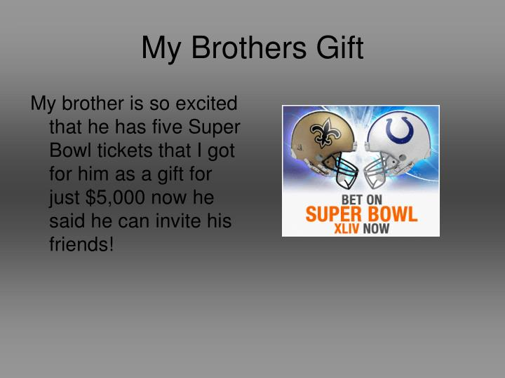 My brother is so excited that he has five Super Bowl tickets that I got for him as a gift for just $5,000 now he said he can invite his friends!