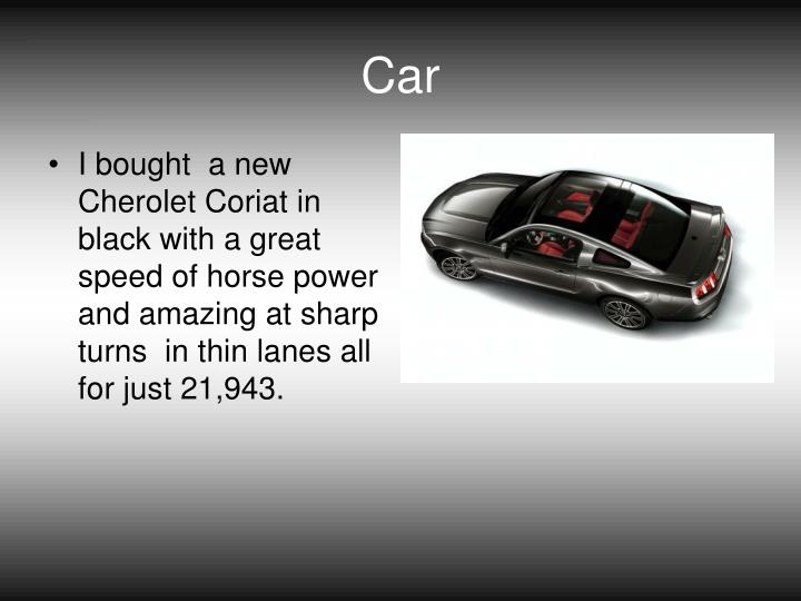 I bought  a new Cherolet Coriat in black with a great speed of horse power and amazing at sharp turns  in thin lanes all for just 21,943.