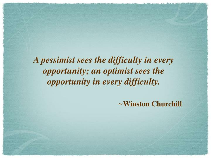 A pessimist sees the difficulty in every opportunity; an optimist sees the opportunity in every diff...