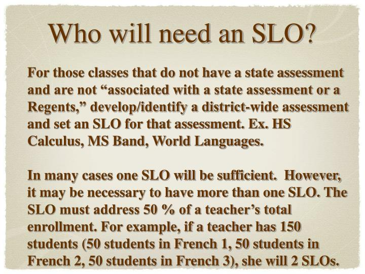 "For those classes that do not have a state assessment and are not ""associated with a state assessment or a Regents,"" develop/identify a district-wide assessment and set an SLO for that assessment. Ex. HS Calculus, MS Band, World Languages."