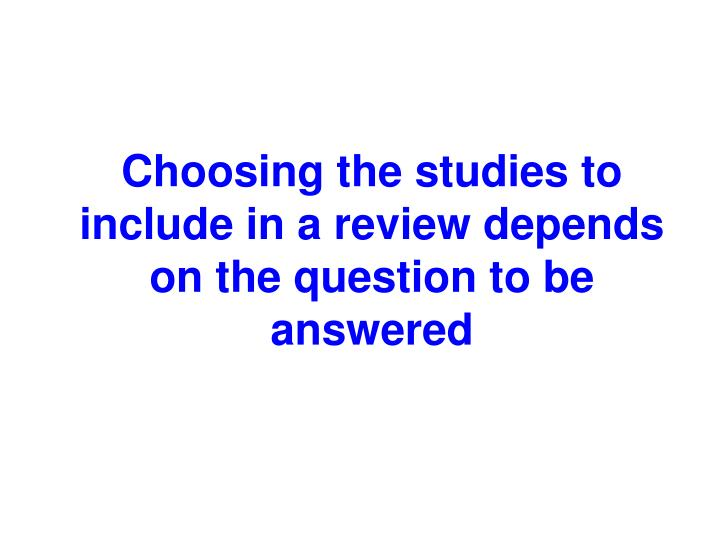 Choosing the studies to include in a review depends on the question to be answered