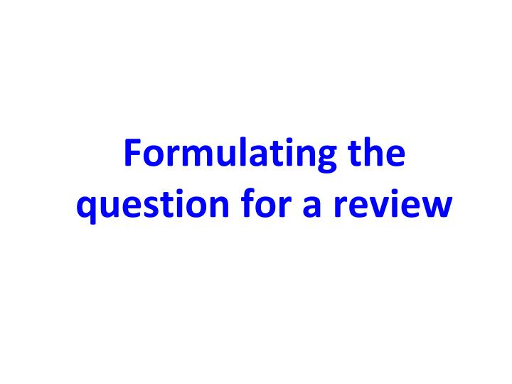 Formulating the question for a review
