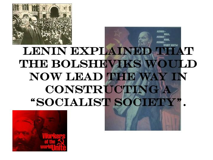 "Lenin explained that the Bolsheviks would now lead the way in constructing a ""socialist society""."