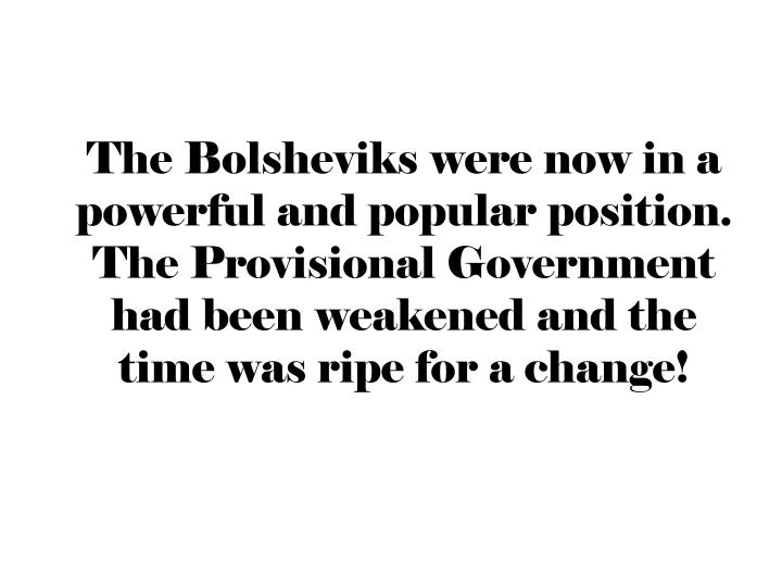 The Bolsheviks were now in a powerful and popular position. The Provisional Government had been weakened and the time was ripe for a change!