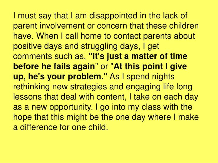 I must say that I am disappointed in the lack of parent involvement or concern that these children have. When I call home to contact parents about positive days and struggling days, I get comments such as,