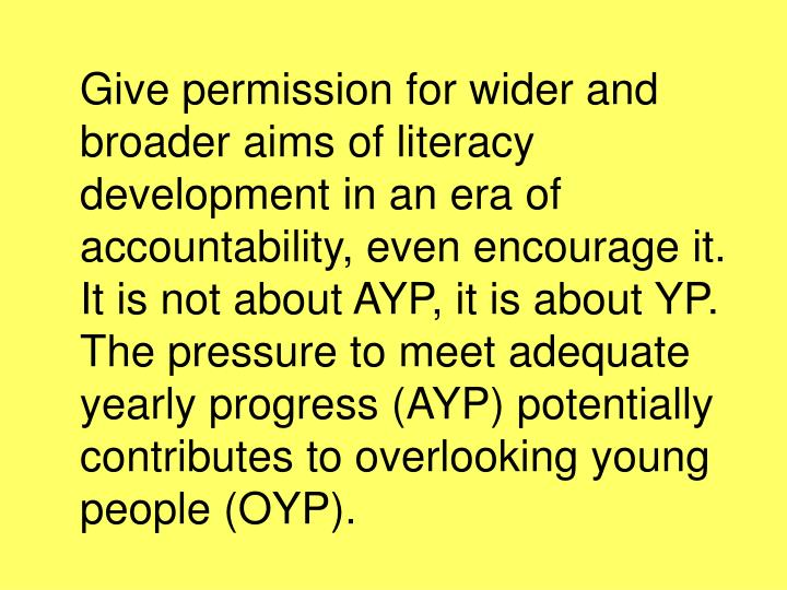 Give permission for wider and broader aims of literacy development in an era of accountability, even encourage it. It is not about AYP, it is about YP. The pressure to meet adequate yearly progress (AYP) potentially contributes to overlooking young people (OYP).