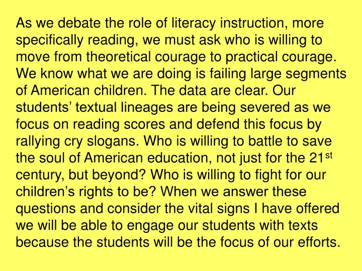 As we debate the role of literacy instruction, more specifically reading, we must ask who is willing to move from theoretical courage to practical courage. We know what we are doing is failing large segments of American children. The data are clear. Our students' textual lineages are being severed as we focus on reading scores and defend this focus by rallying cry slogans. Who is willing to battle to save the soul of American education, not just for the 21