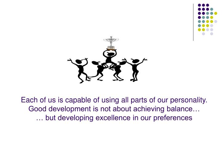 Each of us is capable of using all parts of our personality.