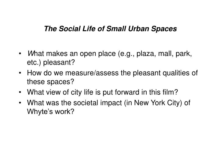 social life of small urban space A couple years ago, i pointed to a 10-minute clip of a longer documentary called the social life of small urban spaces some kind soul has put the whole thing up on vimeo: this witty and original film is about the ope.