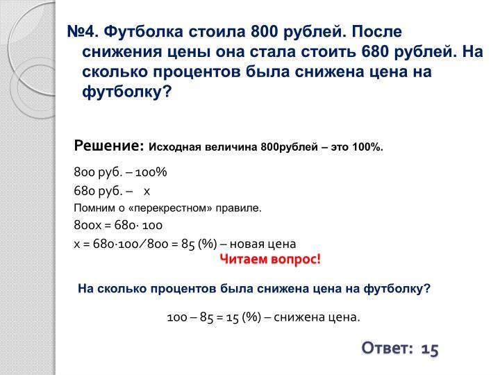 №4. Футболка стоила 800 рублей. После снижения цены она стала стоить 680 рублей. На сколько процентов была снижена цена на футболку?