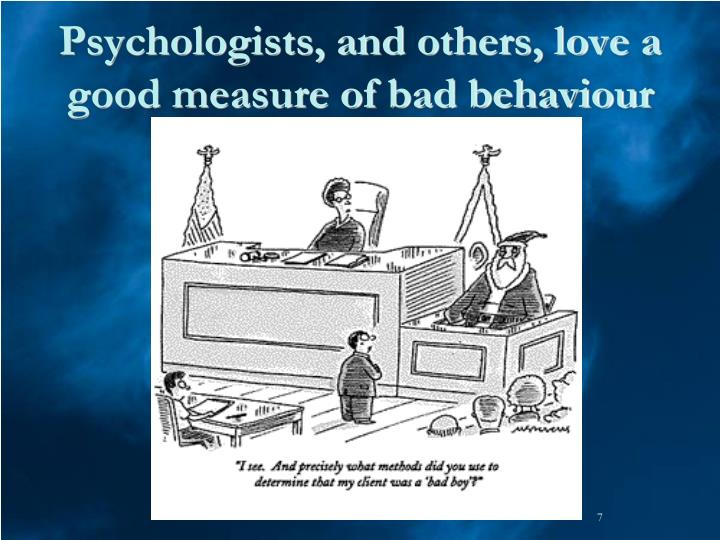 Psychologists, and others, love a good measure of bad behaviour