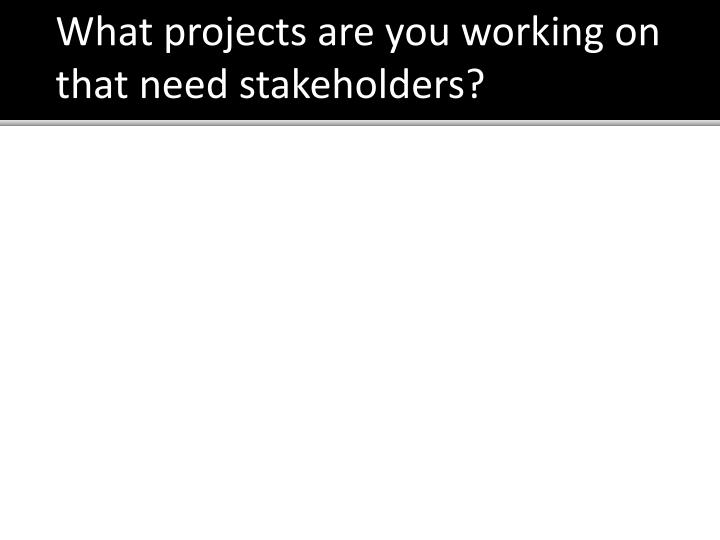 What projects are you working on that need stakeholders?