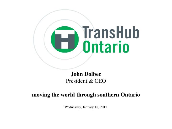 john dolbec president ceo moving the world through southern ontario wednesday january 18 2012 n.