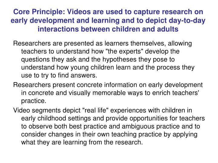 Core Principle: Videos are used to capture research on early development and learning and to depict day-to-day interactions between children and adults