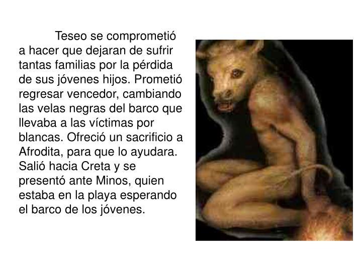 Teseo se comprometió a hacer que dejaran de sufrir tantas familias por la pérdida de sus jóvenes...
