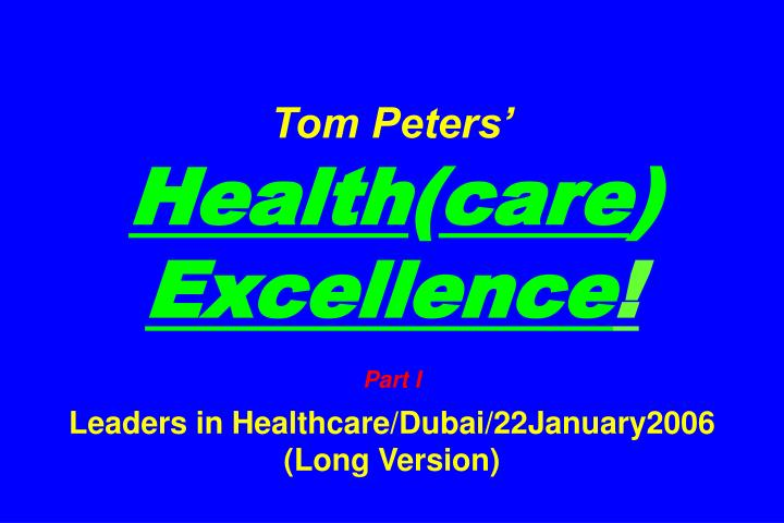 tom peters health care excellence part i leaders in healthcare dubai 22january2006 long version n.