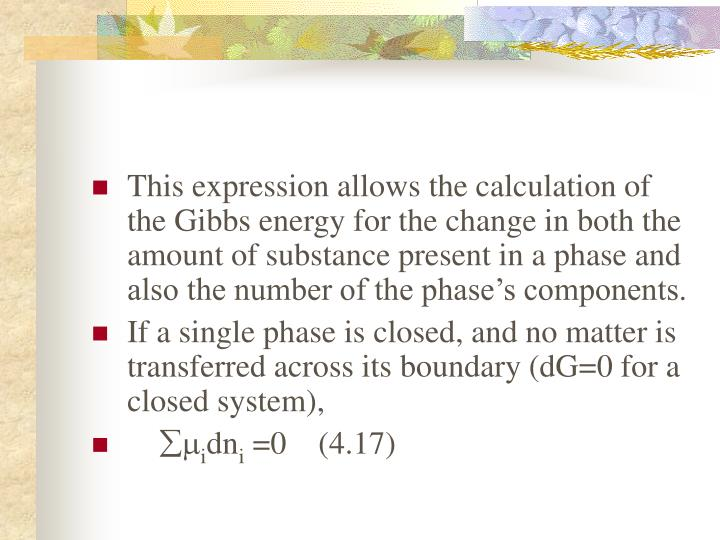 This expression allows the calculation of the Gibbs energy for the change in both the amount of substance present in a phase and also the number of the phase's components.