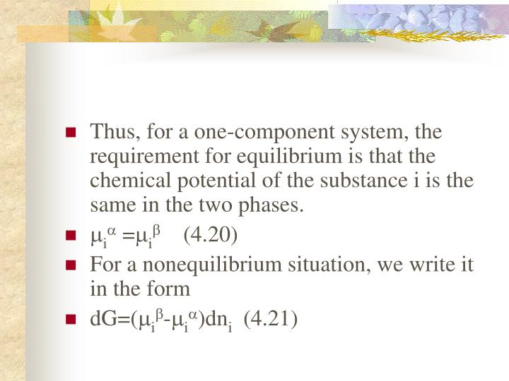 Thus, for a one-component system, the requirement for equilibrium is that the chemical potential of the substance i is the same in the two phases.
