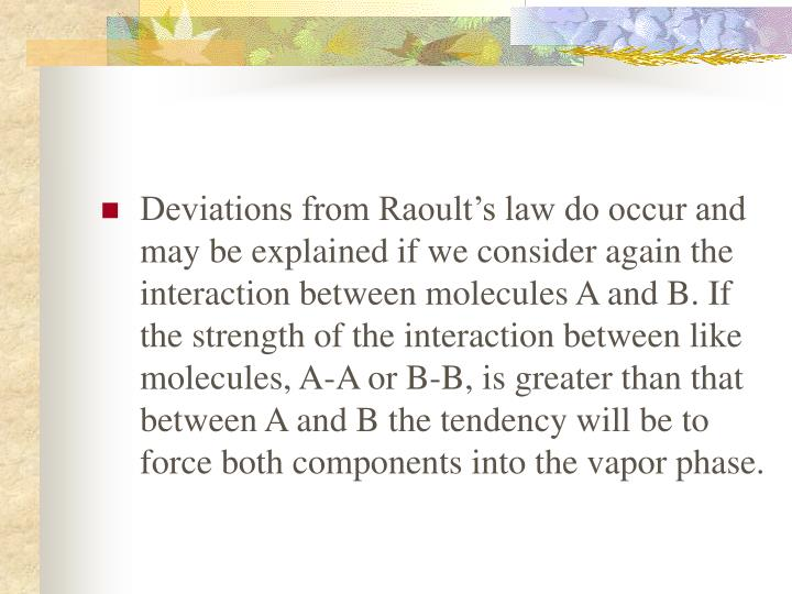 Deviations from Raoult's law do occur and may be explained if we consider again the interaction between molecules A and B. If the strength of the interaction between like molecules, A-A or B-B, is greater than that between A and B the tendency will be to force both components into the vapor phase.