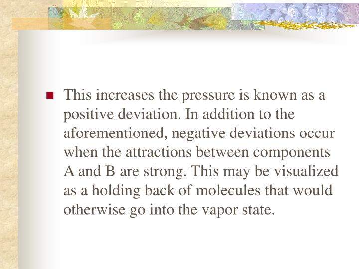 This increases the pressure is known as a positive deviation. In addition to the aforementioned, negative deviations occur when the attractions between components A and B are strong. This may be visualized as a holding back of molecules that would otherwise go into the vapor state.